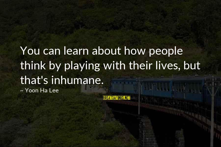 Yoon Sayings By Yoon Ha Lee: You can learn about how people think by playing with their lives, but that's inhumane.