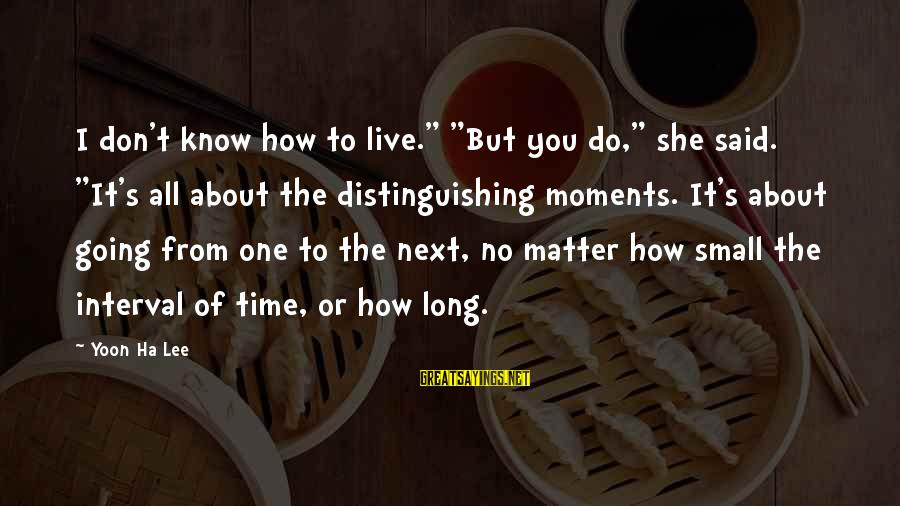 """Yoon Sayings By Yoon Ha Lee: I don't know how to live."""" """"But you do,"""" she said. """"It's all about the"""