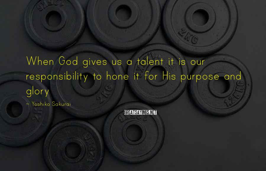 Yoshiko Sakurai Sayings: When God gives us a talent it is our responsibility to hone it for His