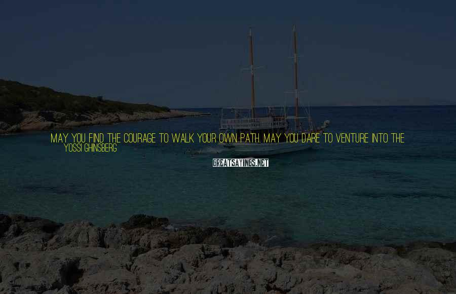 Yossi Ghinsberg Sayings: May you find the courage to walk your own path. May you dare to venture