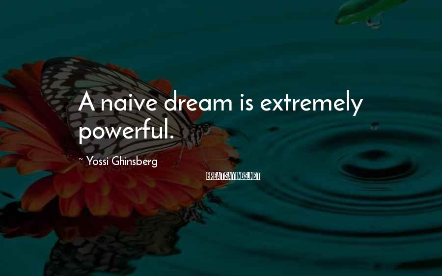 Yossi Ghinsberg Sayings: A naive dream is extremely powerful.