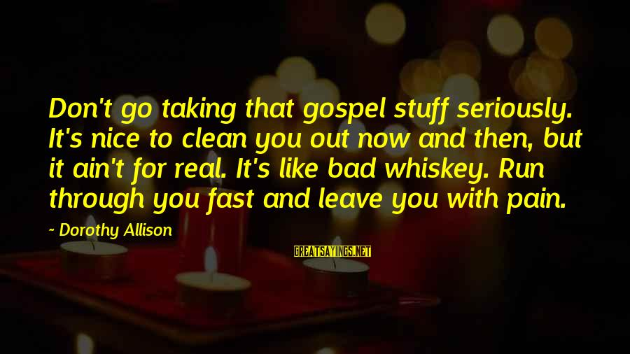 You Ain't Real Sayings By Dorothy Allison: Don't go taking that gospel stuff seriously. It's nice to clean you out now and