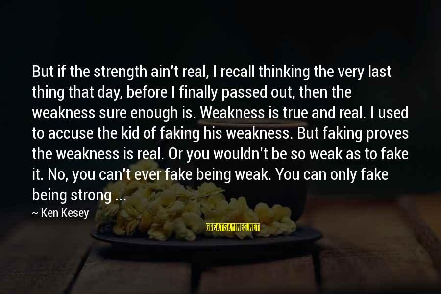 You Ain't Real Sayings By Ken Kesey: But if the strength ain't real, I recall thinking the very last thing that day,