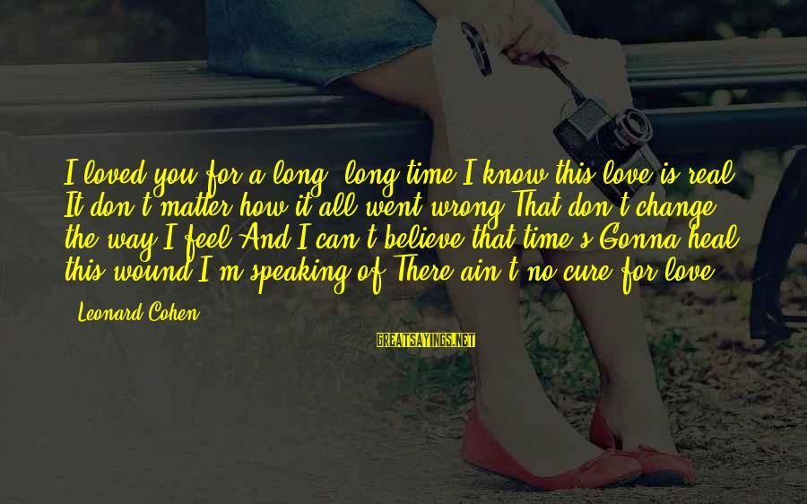 You Ain't Real Sayings By Leonard Cohen: I loved you for a long, long time I know this love is real It