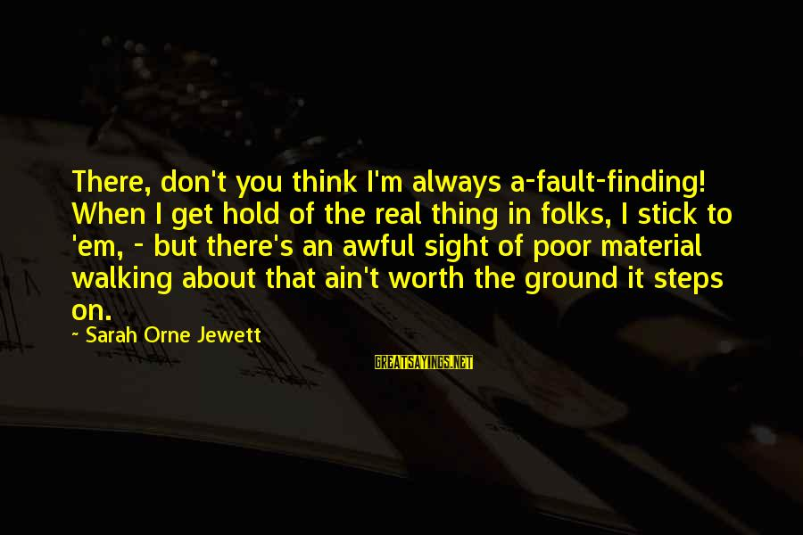 You Ain't Real Sayings By Sarah Orne Jewett: There, don't you think I'm always a-fault-finding! When I get hold of the real thing