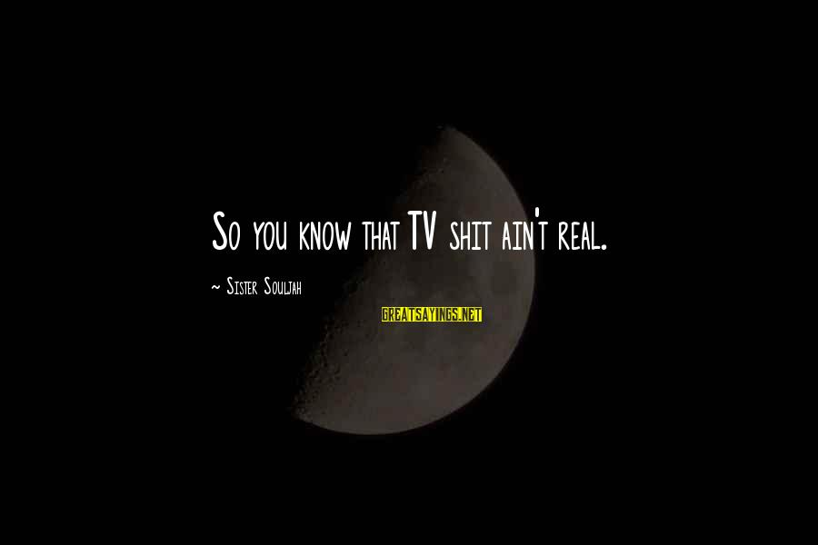You Ain't Real Sayings By Sister Souljah: So you know that TV shit ain't real.