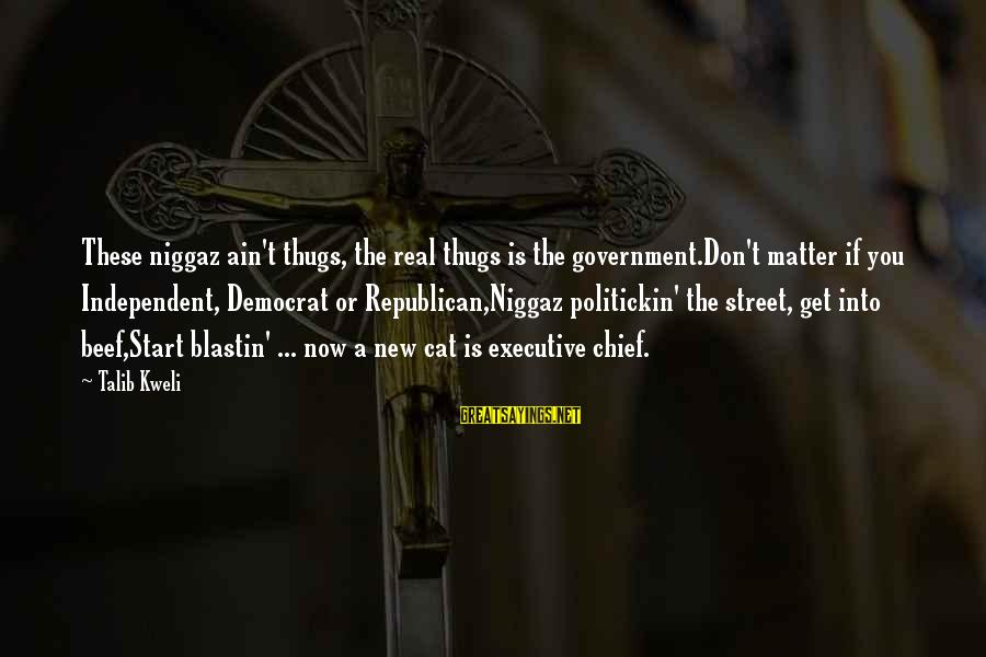 You Ain't Real Sayings By Talib Kweli: These niggaz ain't thugs, the real thugs is the government.Don't matter if you Independent, Democrat