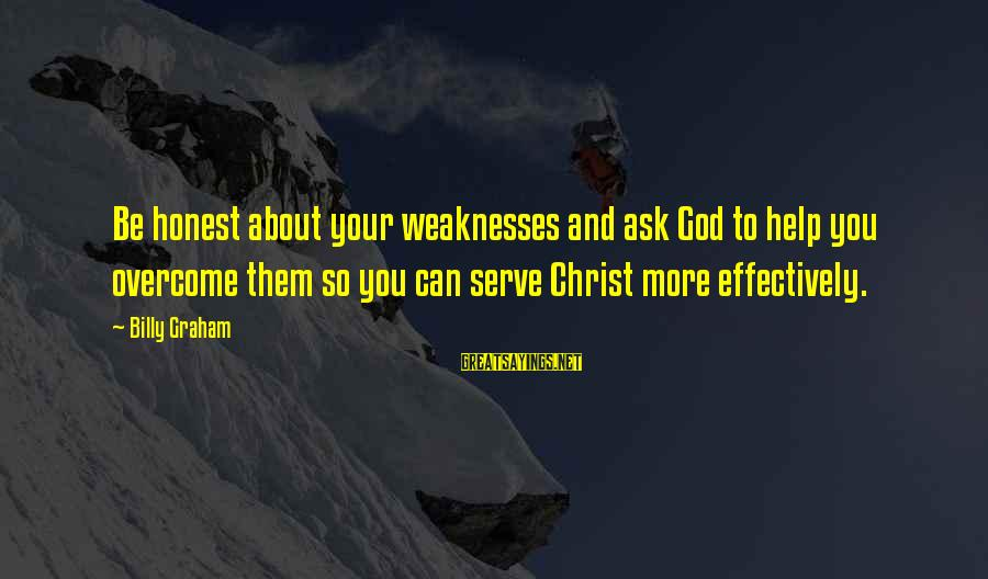 You And God Sayings By Billy Graham: Be honest about your weaknesses and ask God to help you overcome them so you
