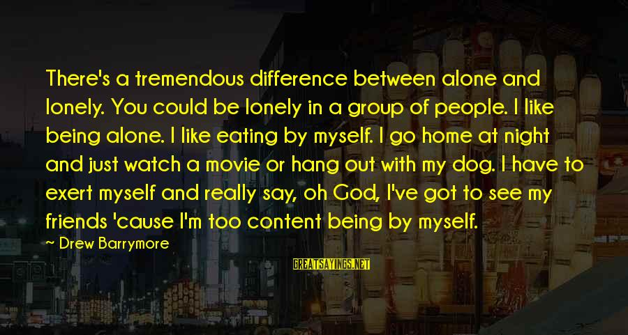 You And God Sayings By Drew Barrymore: There's a tremendous difference between alone and lonely. You could be lonely in a group
