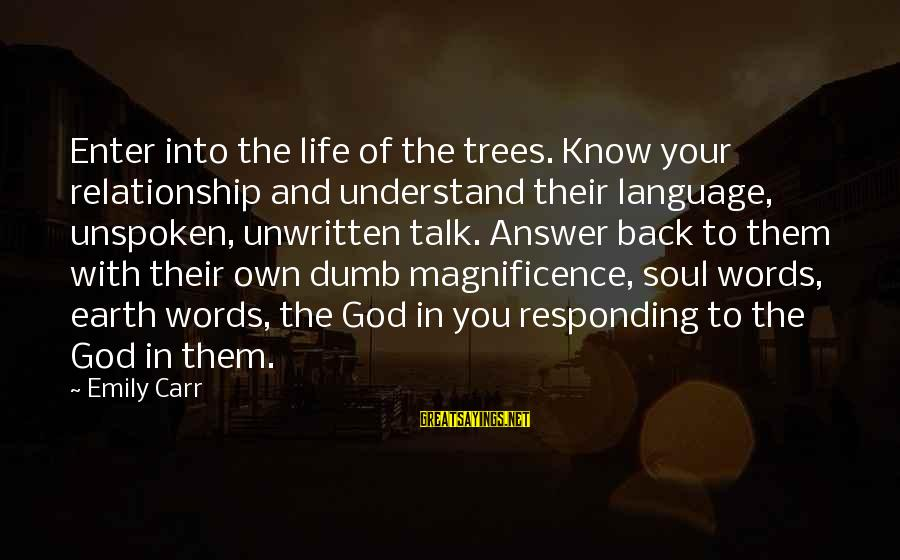 You And God Sayings By Emily Carr: Enter into the life of the trees. Know your relationship and understand their language, unspoken,