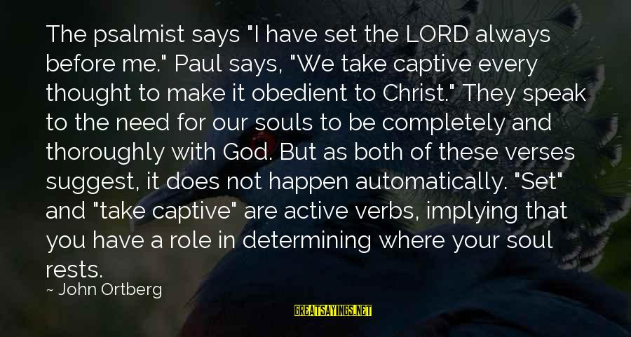"You And God Sayings By John Ortberg: The psalmist says ""I have set the LORD always before me."" Paul says, ""We take"