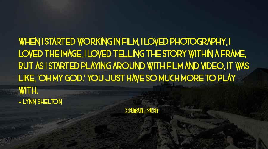 You And God Sayings By Lynn Shelton: When I started working in film, I loved photography, I loved the image, I loved