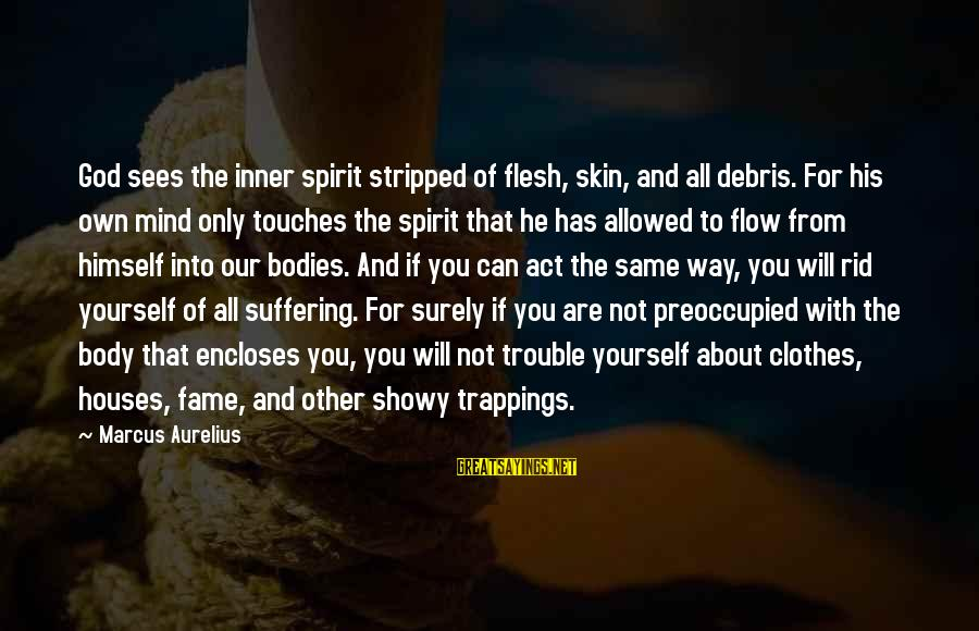 You And God Sayings By Marcus Aurelius: God sees the inner spirit stripped of flesh, skin, and all debris. For his own