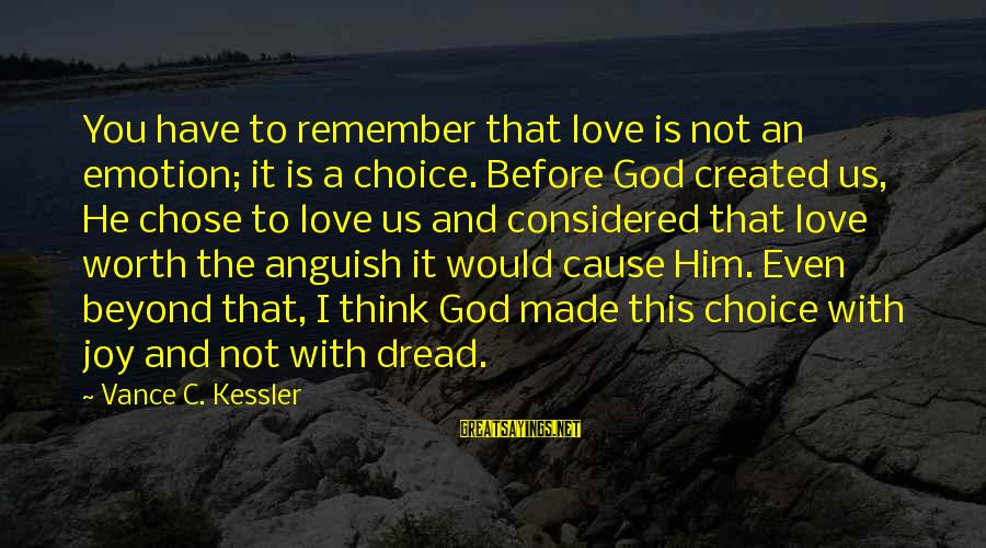 You And God Sayings By Vance C. Kessler: You have to remember that love is not an emotion; it is a choice. Before