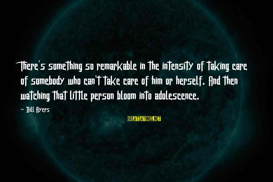 You Are A Remarkable Person Sayings By Bill Ayers: There's something so remarkable in the intensity of taking care of somebody who can't take