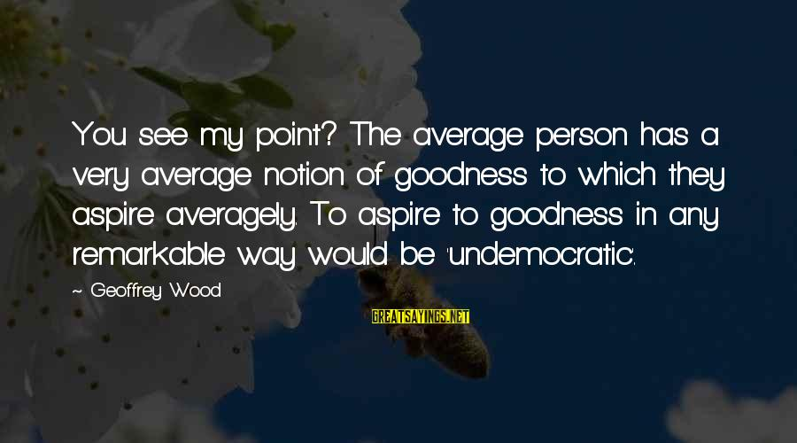You Are A Remarkable Person Sayings By Geoffrey Wood: You see my point? The average person has a very average notion of goodness to