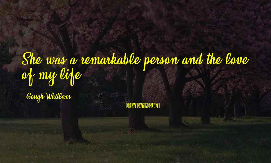 You Are A Remarkable Person Sayings By Gough Whitlam: She was a remarkable person and the love of my life.