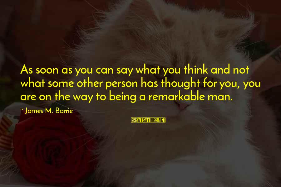 You Are A Remarkable Person Sayings By James M. Barrie: As soon as you can say what you think and not what some other person