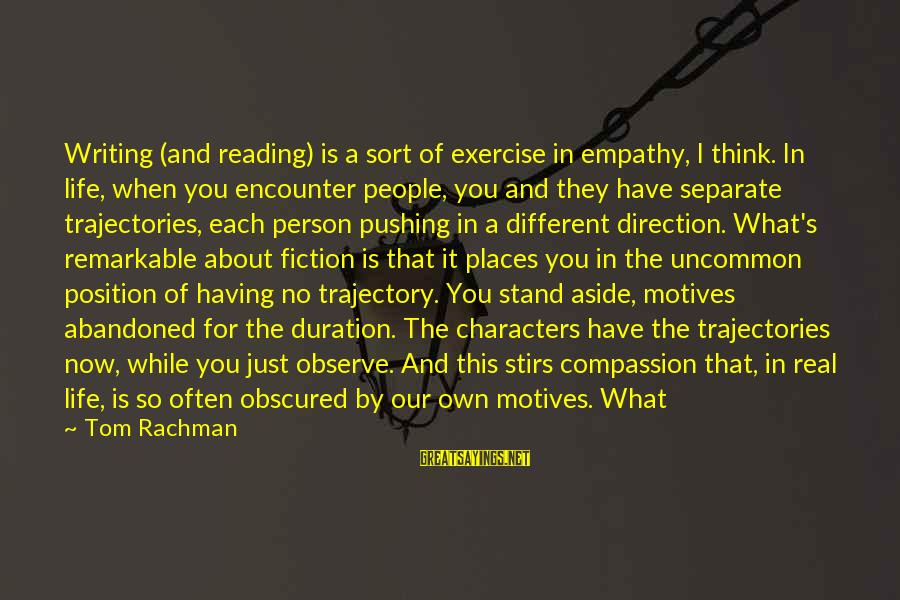 You Are A Remarkable Person Sayings By Tom Rachman: Writing (and reading) is a sort of exercise in empathy, I think. In life, when
