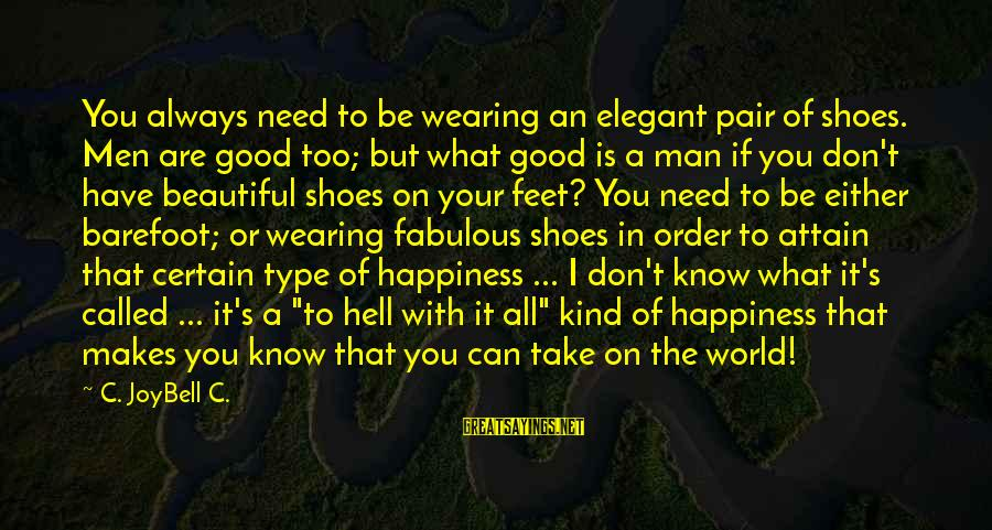 You Are All I Need Love Sayings By C. JoyBell C.: You always need to be wearing an elegant pair of shoes. Men are good too;