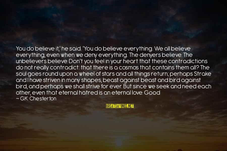 You Are All I Need Love Sayings By G.K. Chesterton: You do believe it,' he said. 'You do believe everything. We all believe everything, even