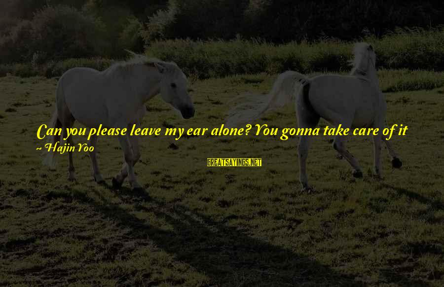 You Are All I Need Love Sayings By Hajin Yoo: Can you please leave my ear alone? You gonna take care of it when it