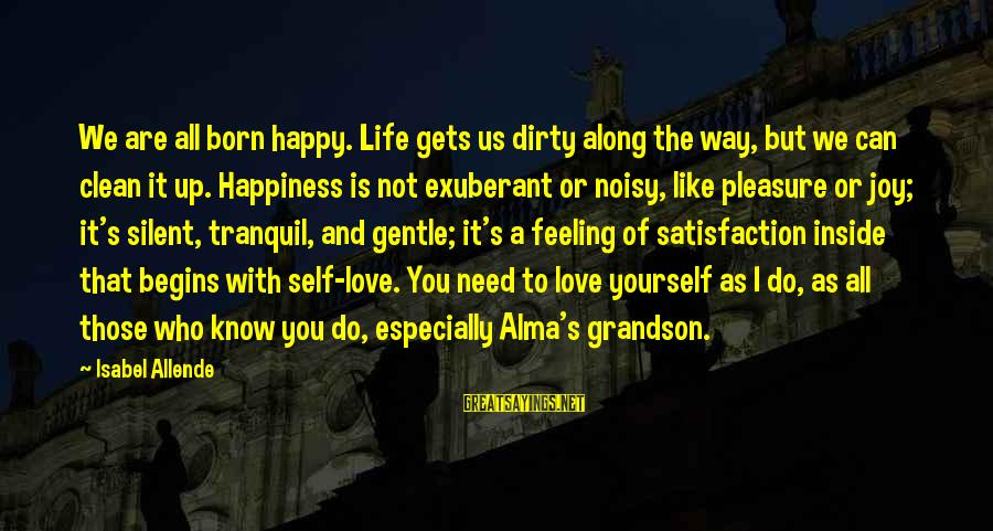 You Are All I Need Love Sayings By Isabel Allende: We are all born happy. Life gets us dirty along the way, but we can