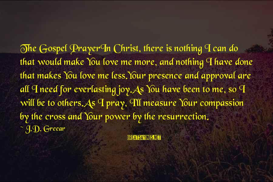 You Are All I Need Love Sayings By J.D. Greear: The Gospel PrayerIn Christ, there is nothing I can do that would make You love
