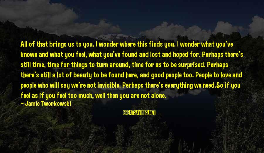 You Are All I Need Love Sayings By Jamie Tworkowski: All of that brings us to you. I wonder where this finds you. I wonder