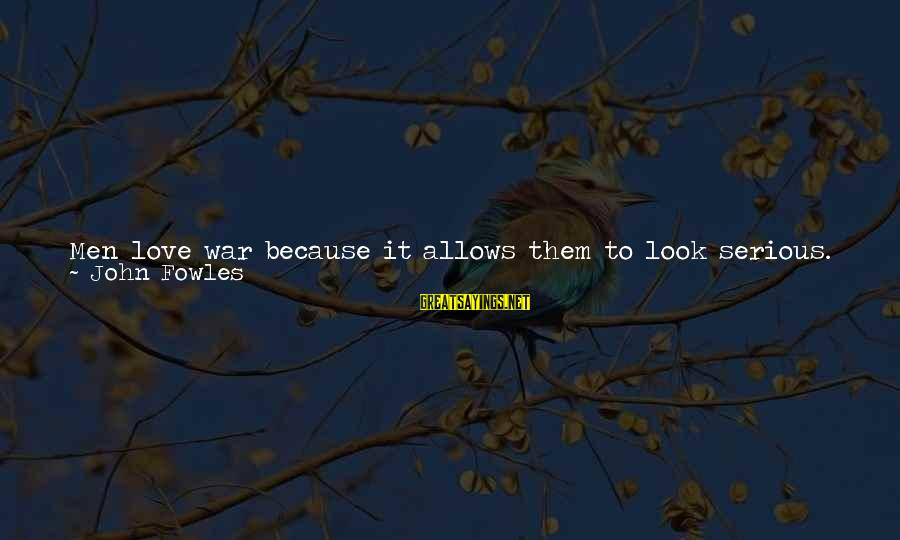 You Are All I Need Love Sayings By John Fowles: Men love war because it allows them to look serious. Because they imagine it is