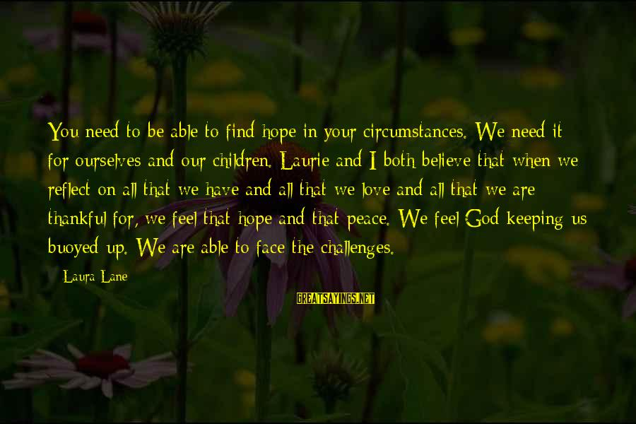 You Are All I Need Love Sayings By Laura Lane: You need to be able to find hope in your circumstances. We need it for