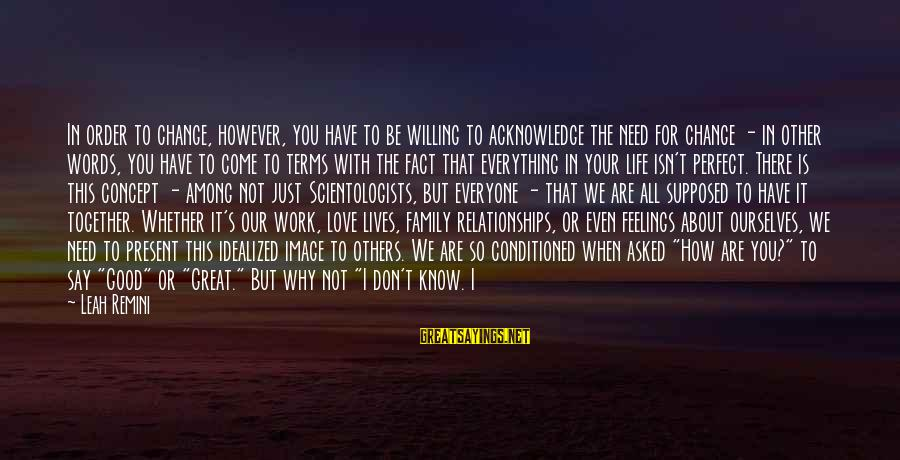 You Are All I Need Love Sayings By Leah Remini: In order to change, however, you have to be willing to acknowledge the need for