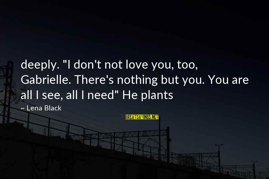 """You Are All I Need Love Sayings By Lena Black: deeply. """"I don't not love you, too, Gabrielle. There's nothing but you. You are all"""