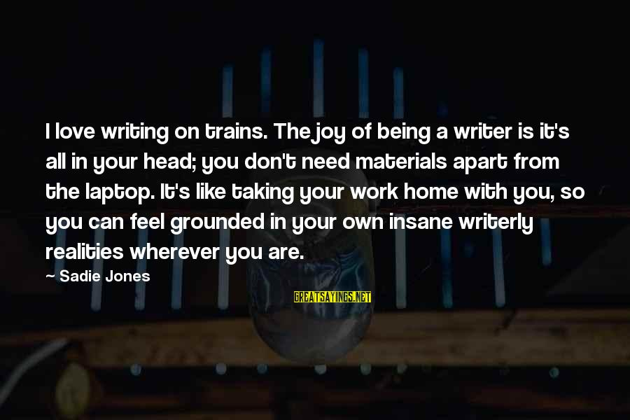 You Are All I Need Love Sayings By Sadie Jones: I love writing on trains. The joy of being a writer is it's all in