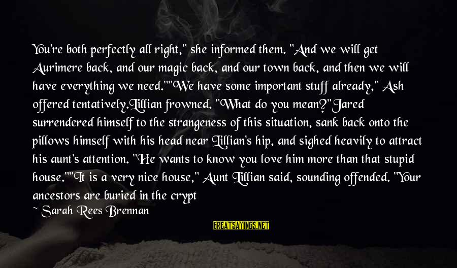 """You Are All I Need Love Sayings By Sarah Rees Brennan: You're both perfectly all right,"""" she informed them. """"And we will get Aurimere back, and"""