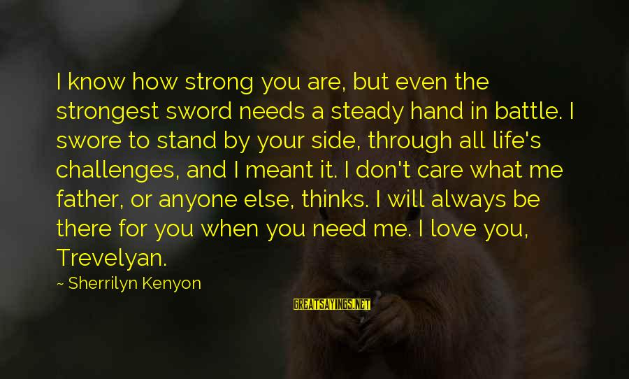 You Are All I Need Love Sayings By Sherrilyn Kenyon: I know how strong you are, but even the strongest sword needs a steady hand