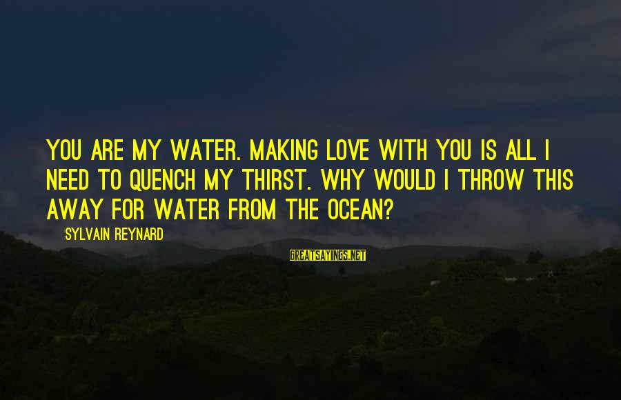 You Are All I Need Love Sayings By Sylvain Reynard: You are my water. Making love with you is all I need to quench my