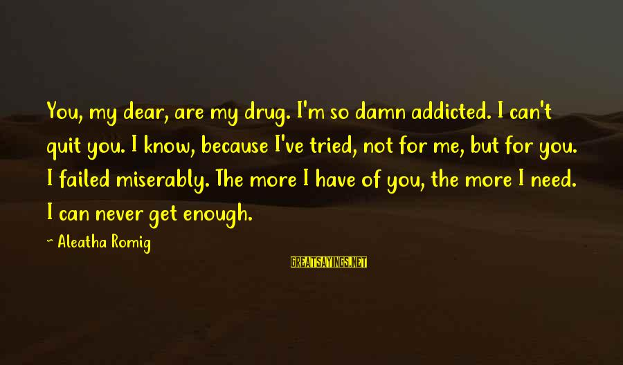 You Are Enough For Me Sayings By Aleatha Romig: You, my dear, are my drug. I'm so damn addicted. I can't quit you. I