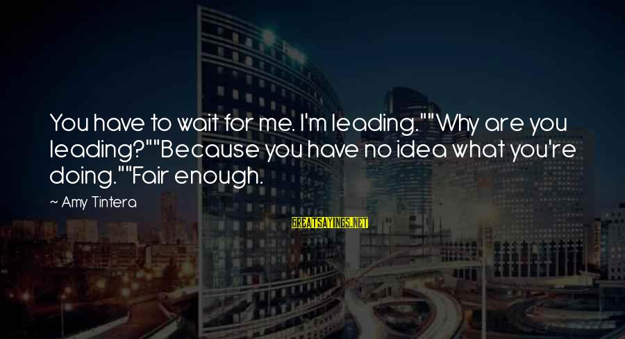 """You Are Enough For Me Sayings By Amy Tintera: You have to wait for me. I'm leading.""""""""Why are you leading?""""""""Because you have no idea"""