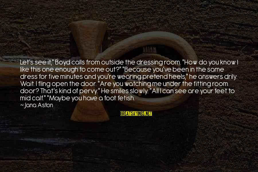 """You Are Enough For Me Sayings By Jana Aston: Let's see it,"""" Boyd calls from outside the dressing room. """"How do you know I"""