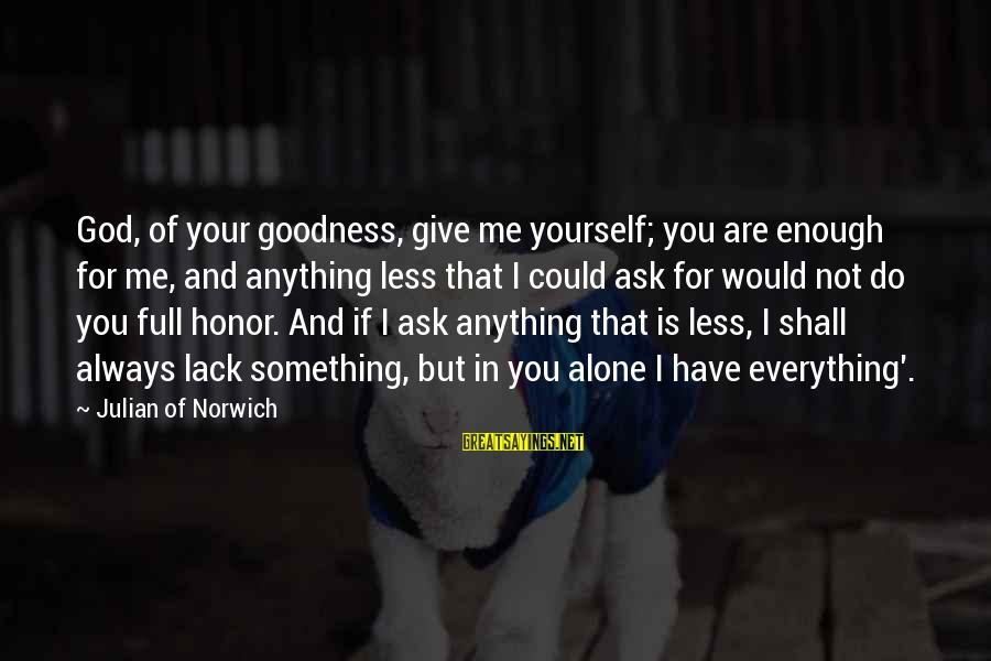 You Are Enough For Me Sayings By Julian Of Norwich: God, of your goodness, give me yourself; you are enough for me, and anything less