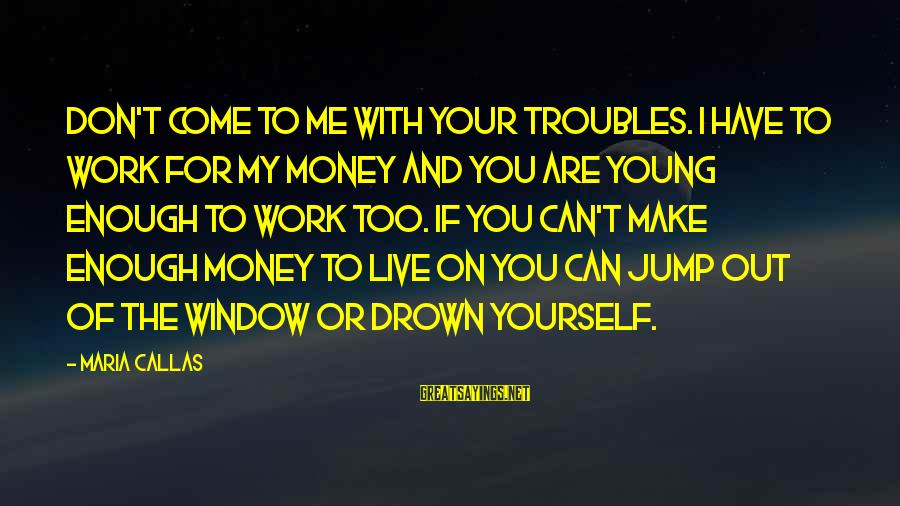 You Are Enough For Me Sayings By Maria Callas: Don't come to me with your troubles. I have to work for my money and