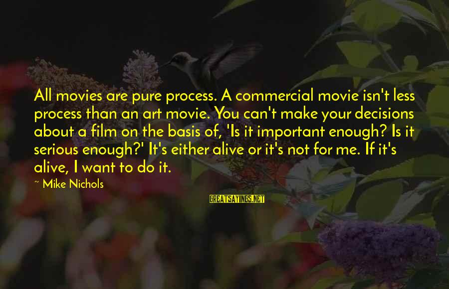 You Are Enough For Me Sayings By Mike Nichols: All movies are pure process. A commercial movie isn't less process than an art movie.