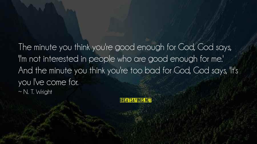 You Are Enough For Me Sayings By N. T. Wright: The minute you think you're good enough for God, God says, 'I'm not interested in