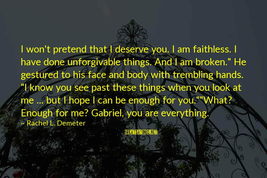 You Are Enough For Me Sayings By Rachel L. Demeter: I won't pretend that I deserve you. I am faithless. I have done unforgivable things.