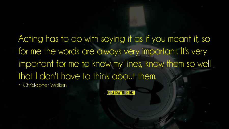 You Are Important For Me Sayings By Christopher Walken: Acting has to do with saying it as if you meant it, so for me
