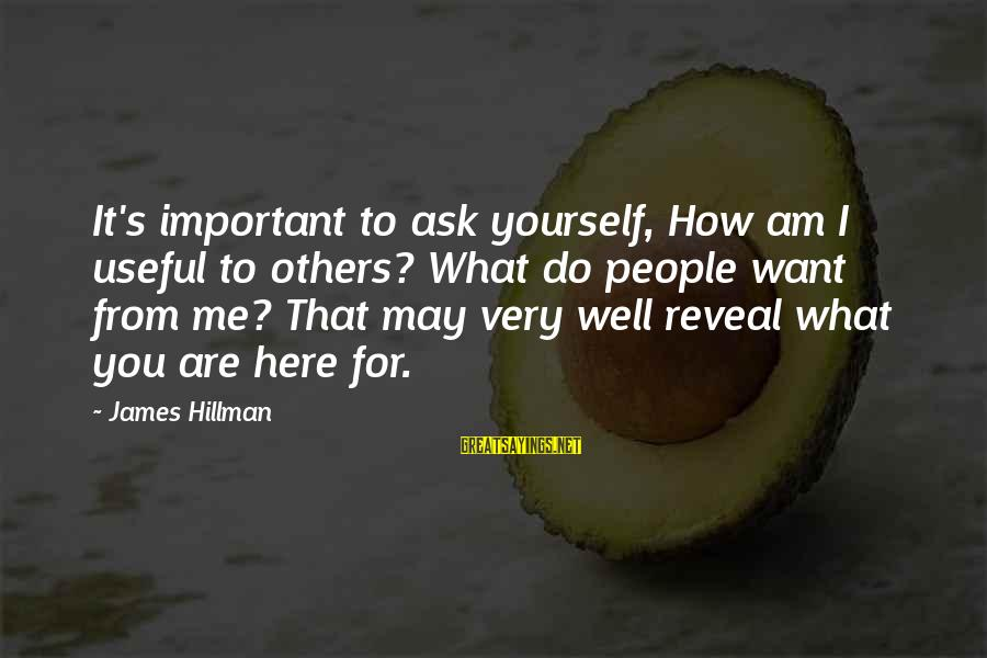 You Are Important For Me Sayings By James Hillman: It's important to ask yourself, How am I useful to others? What do people want