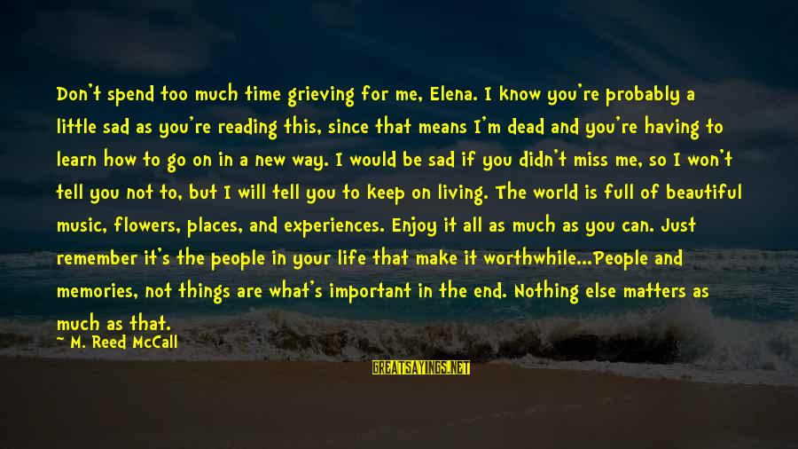 You Are Important For Me Sayings By M. Reed McCall: Don't spend too much time grieving for me, Elena. I know you're probably a little