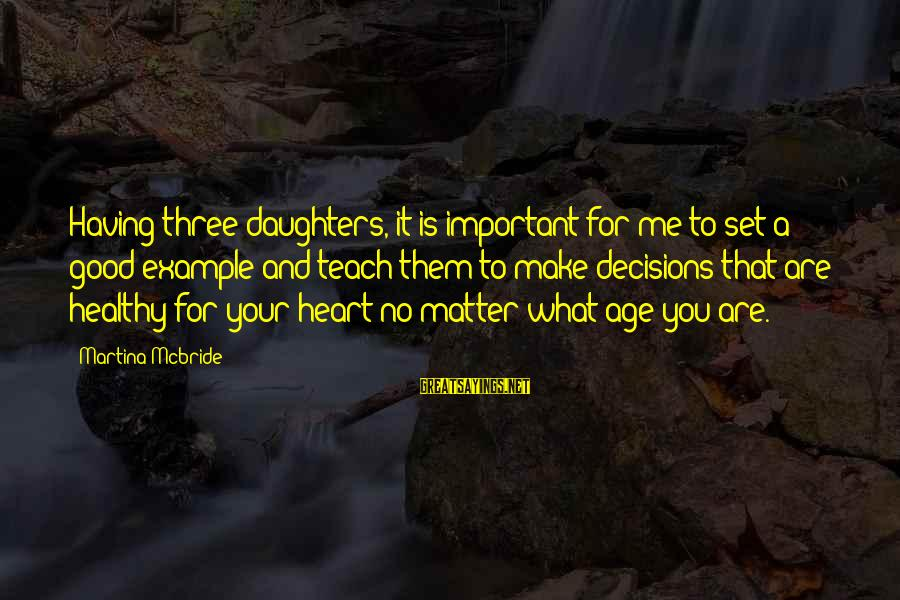 You Are Important For Me Sayings By Martina Mcbride: Having three daughters, it is important for me to set a good example and teach