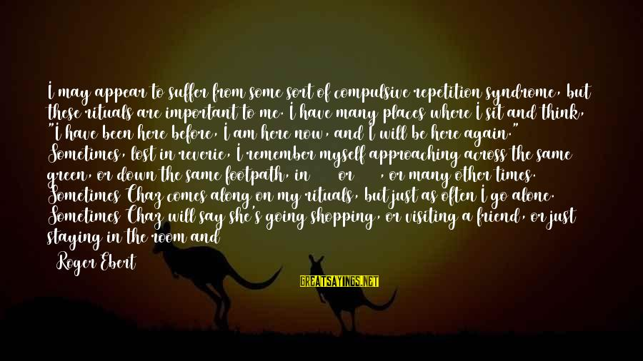 You Are Important For Me Sayings By Roger Ebert: I may appear to suffer from some sort of compulsive repetition syndrome, but these rituals